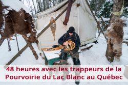 48 heures avec les trappeurs de la Pourvoirie du Lac Blanc au Québec